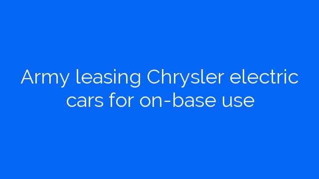Army leasing Chrysler electric cars for on-base use