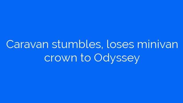 Caravan stumbles, loses minivan crown to Odyssey
