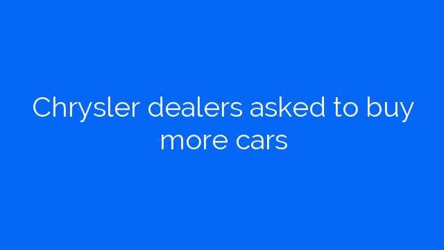 Chrysler dealers asked to buy more cars