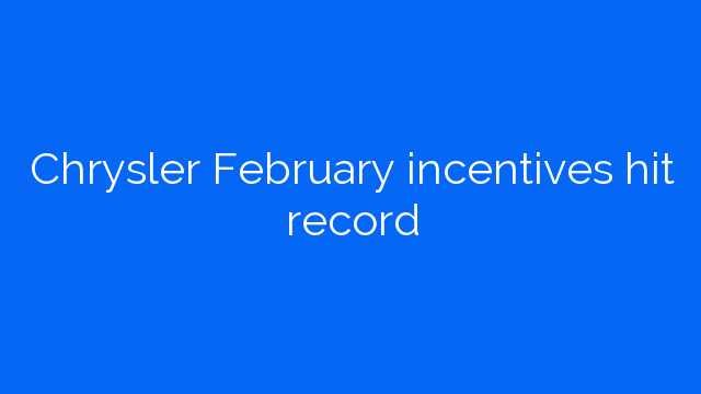 Chrysler February incentives hit record