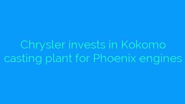 Chrysler invests in Kokomo casting plant for Phoenix engines