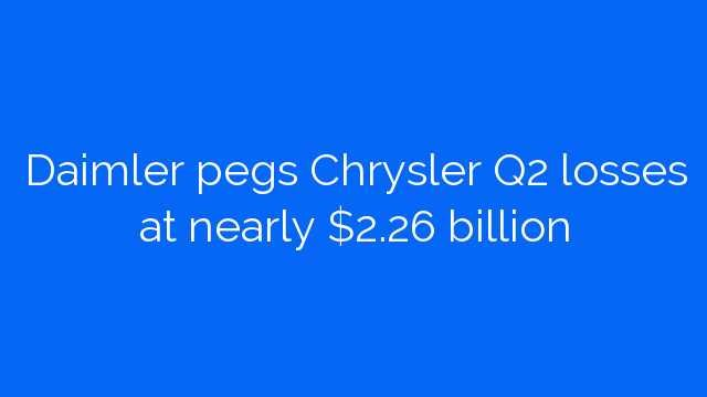 Daimler pegs Chrysler Q2 losses at nearly $2.26 billion