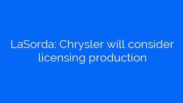 LaSorda: Chrysler will consider licensing production