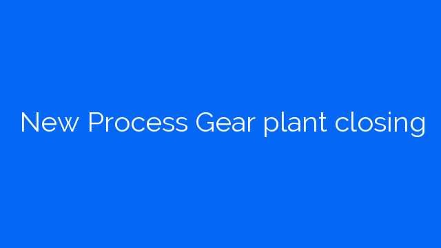 New Process Gear plant closing