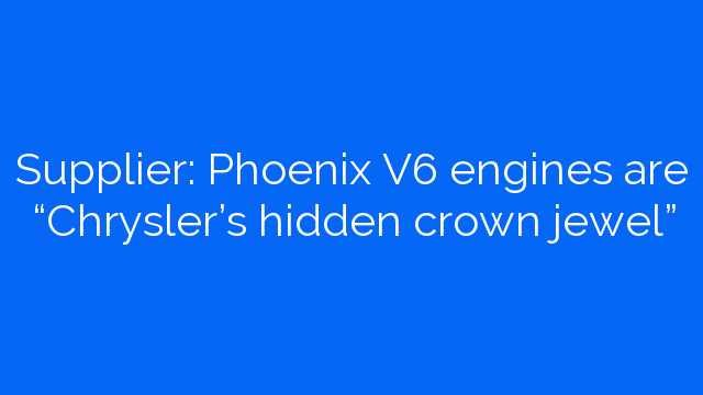 "Supplier: Phoenix V6 engines are ""Chrysler's hidden crown jewel"""