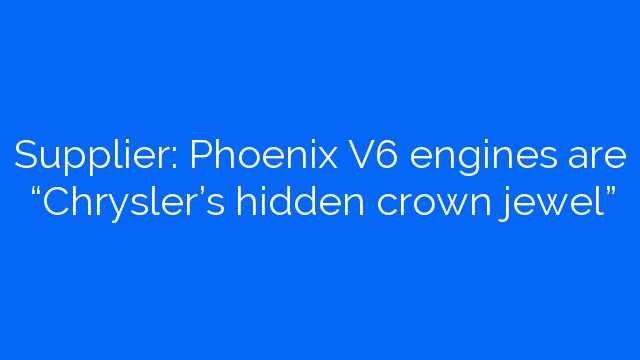 "Supplier: Phoenix V6 engines are ""Chrysler's hidden crown jewel"""